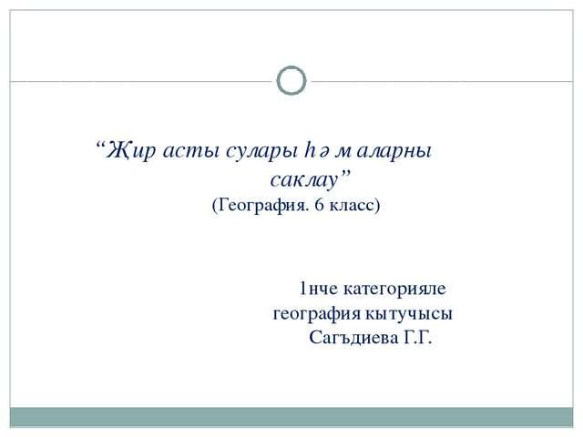 """Җир асты сулары һәм аларны саклау"" (География. 6 класс) 1нче категорияле ге..."