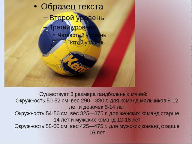 Существует 3 размера гандбольных мячей: Окружность 50-52см, вес 290—330г. д...