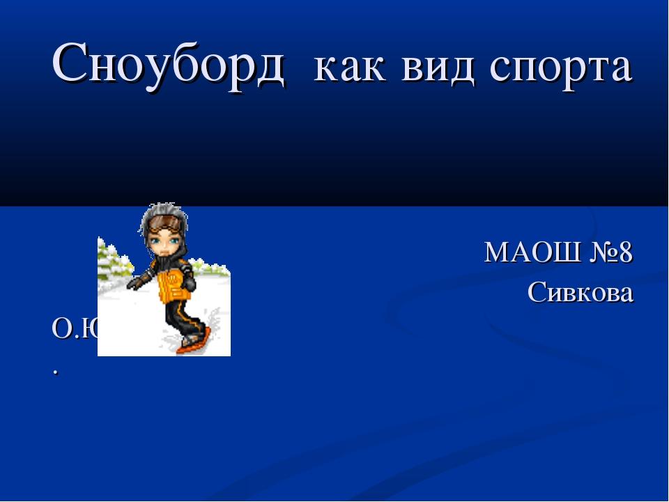 Сноуборд как вид спорта МАОШ №8 Сивкова О.Ю. .