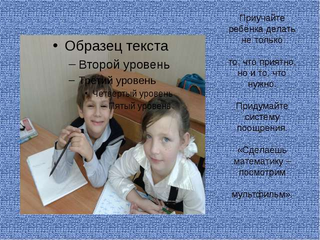 Приучайте ребёнка делать не только  то, что приятно, но и то, что нужно....