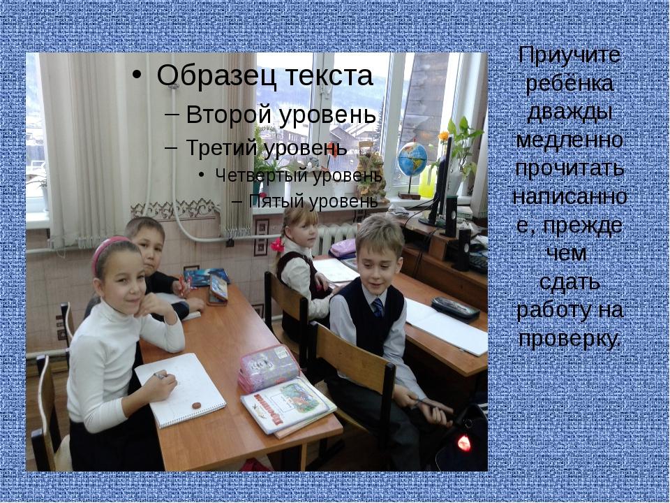 Приучите ребёнка дважды медленно прочитать написанное, прежде чем сдать работ...