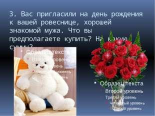 3. Вас пригласили на день рождения к вашей ровеснице, хорошей знакомой мужа.