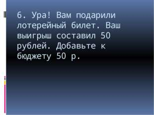 6. Ура! Вам подарили лотерейный билет. Ваш выигрыш составил 50 рублей. Добавь
