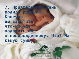 7. Приятельница жены родила ребенка. Конечно, вы захотите что-нибудь подарить