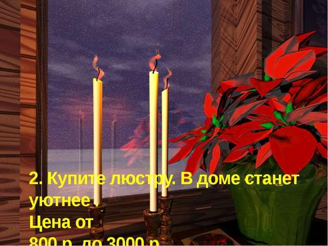2. Купите люстру. В доме станет уютнее . Цена от 800 р. до 3000 р.