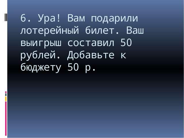 6. Ура! Вам подарили лотерейный билет. Ваш выигрыш составил 50 рублей. Добавь...