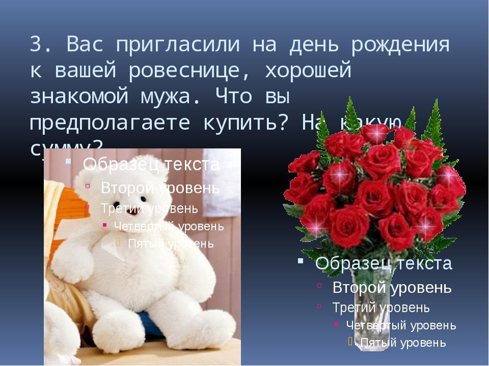 3. Вас пригласили на день рождения к вашей ровеснице, хорошей знакомой мужа....