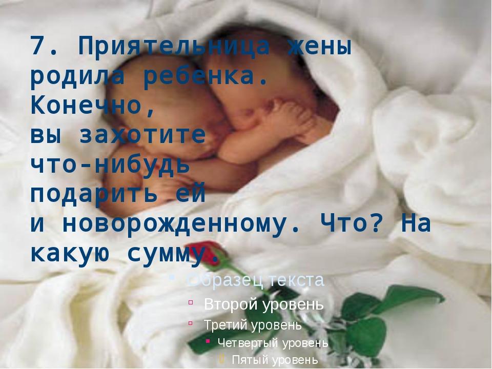 7. Приятельница жены родила ребенка. Конечно, вы захотите что-нибудь подарить...