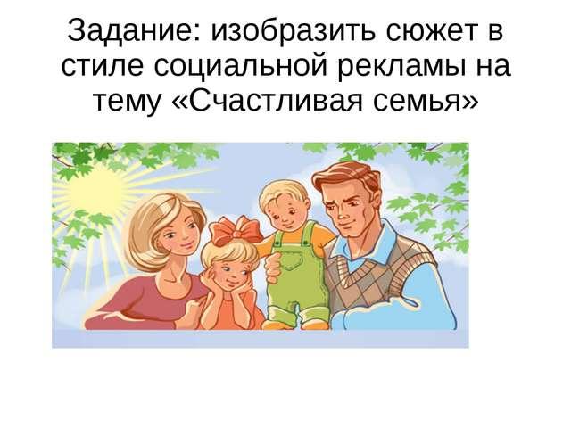 Задание: изобразить сюжет в стиле социальной рекламы на тему «Счастливая семья»