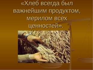 «Хлеб всегда был важнейшим продуктом, мерилом всех ценностей».