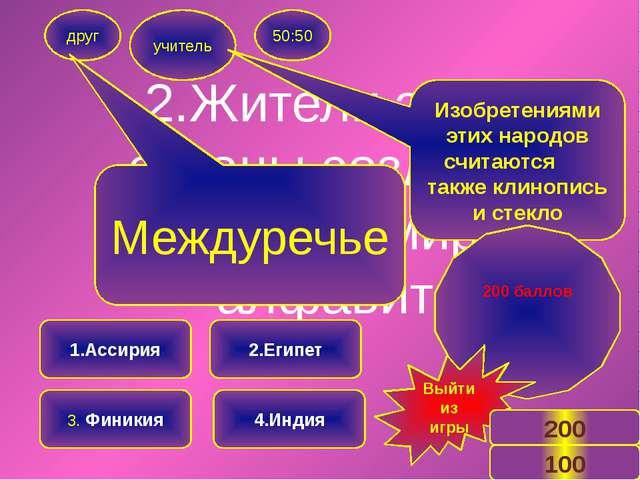2.Жители этой страны создали первый в мире алфавит друг учитель 50:50 1.Ассир...
