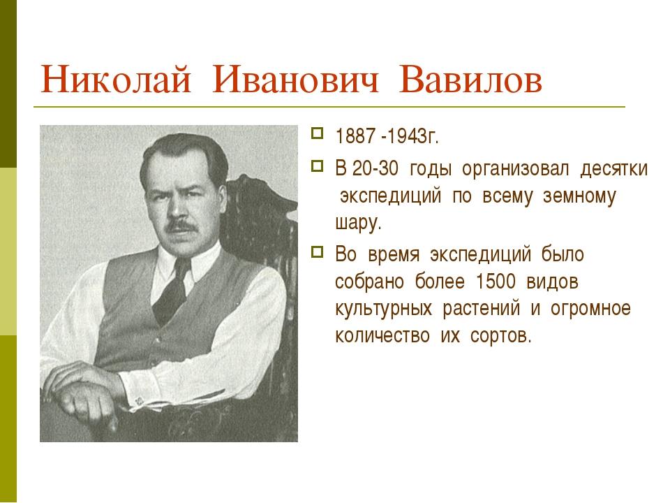 Николай Иванович Вавилов 1887 -1943г. В 20-30 годы организовал десятки экспед...