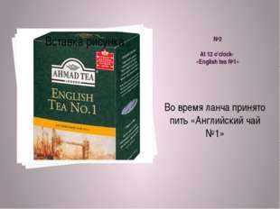 №2 At 12 o'clock- «English tea №1» Во время ланча принято пить «Английский ча