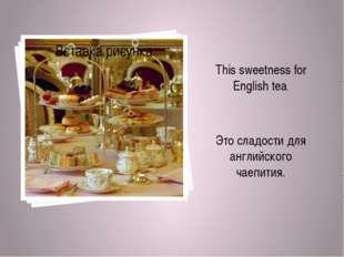 This sweetness for English tea. Это сладости для английского чаепития.