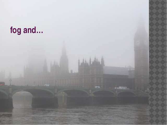 fog and…