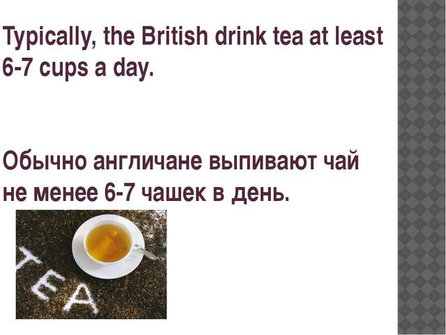 Typically, the British drink tea at least 6-7 cups a day. Обычно англичане вы...