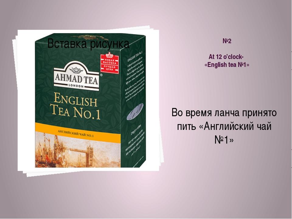 №2 At 12 o'clock- «English tea №1» Во время ланча принято пить «Английский ча...