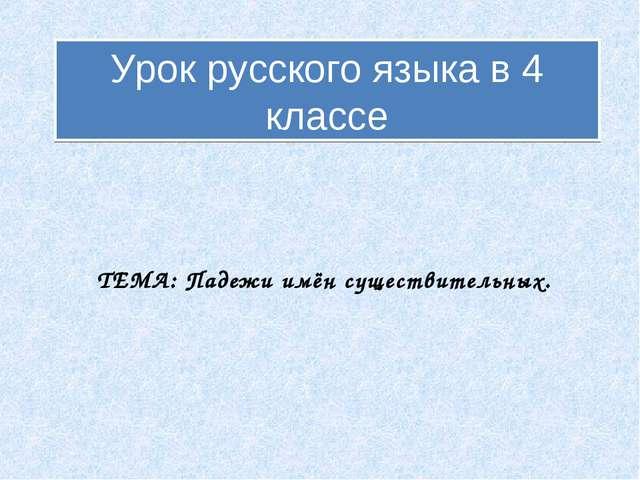 Урок русского языка в 4 классе ТЕМА: Падежи имён существительных.
