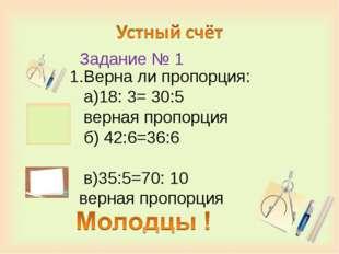 Задание № 1 1.Верна ли пропорция: а)18: 3= 30:5 верная пропорция б) 42:6=36: