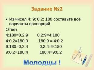 Из чисел 4; 9; 0,2; 180 составьте все варианты пропорций Ответ: 4:180=0,2:9 0