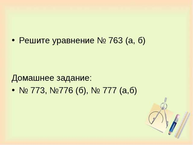 Решите уравнение № 763 (а, б) Домашнее задание: № 773, №776 (б), № 777 (а,б)