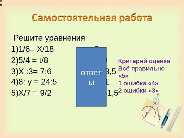 Решите уравнения 1)1/6= Х/18 х=3 2)5/4 = t/8 t = 10 3)Х :3= 7:6 Х =3,5 4)8:...