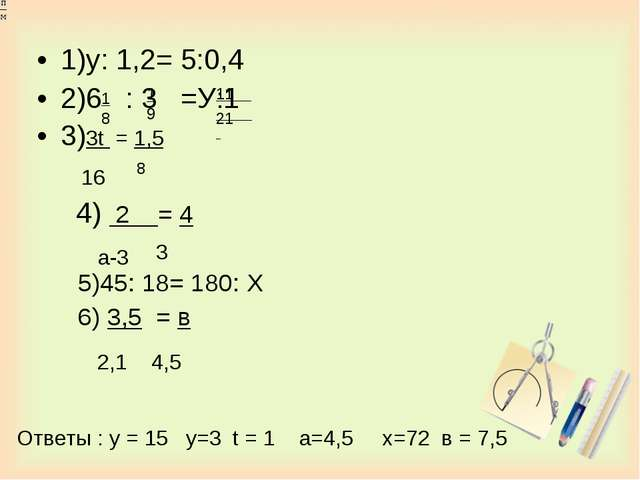 1)у: 1,2= 5:0,4 2)6 : 3 =У:1 3)3t = 1,5 4) 2 = 4 5)45: 18= 180: Х 6) 3,5 = в...