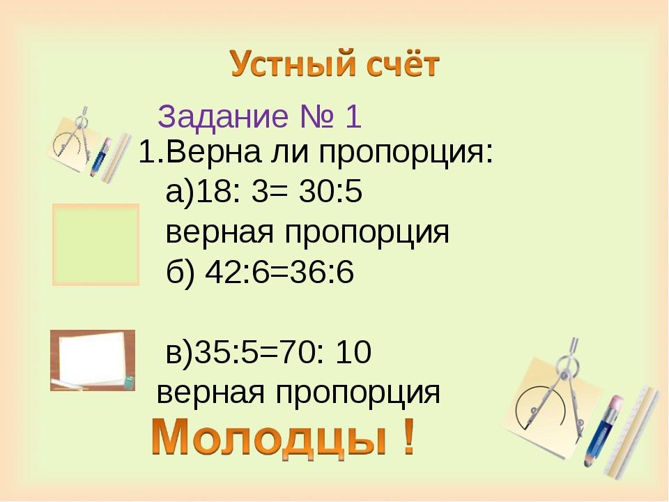 Задание № 1 1.Верна ли пропорция: а)18: 3= 30:5 верная пропорция б) 42:6=36:...