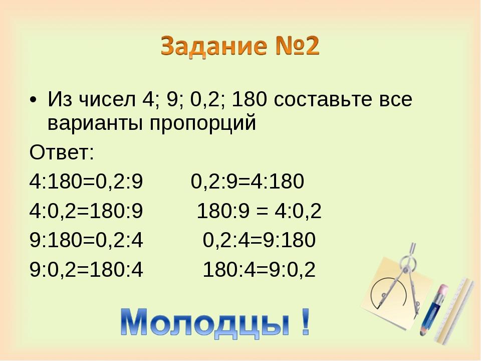 Из чисел 4; 9; 0,2; 180 составьте все варианты пропорций Ответ: 4:180=0,2:9 0...