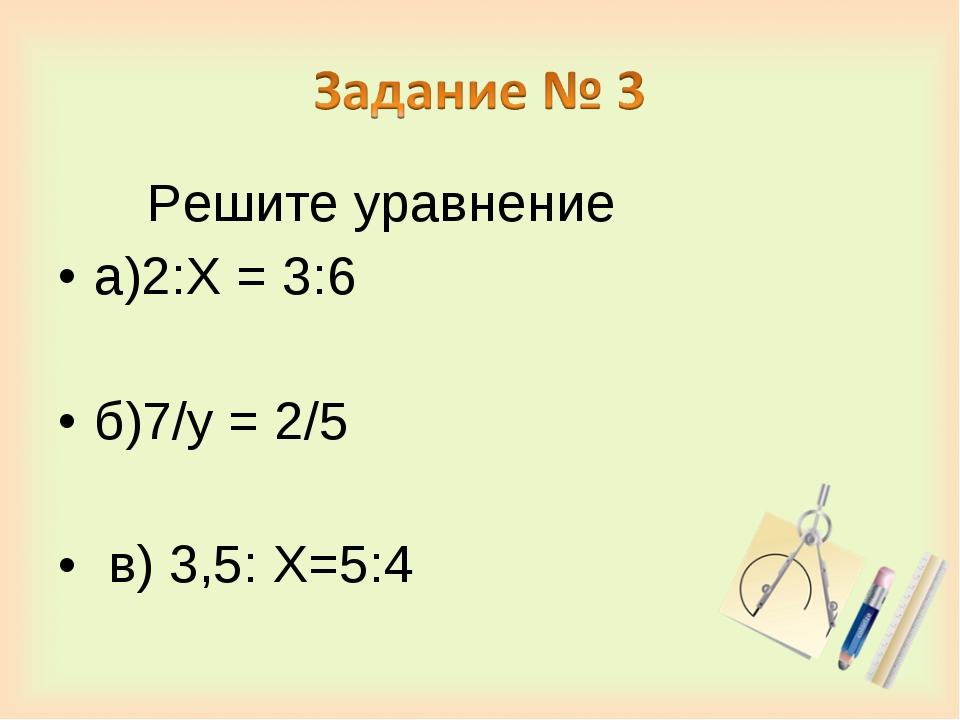 Решите уравнение а)2:Х = 3:6 б)7/у = 2/5 в) 3,5: Х=5:4