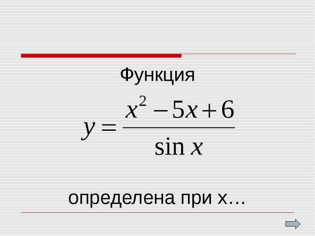 Функция определена при х…
