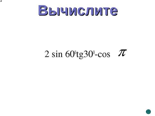 Вычислите 2 sin 600tg300-cos