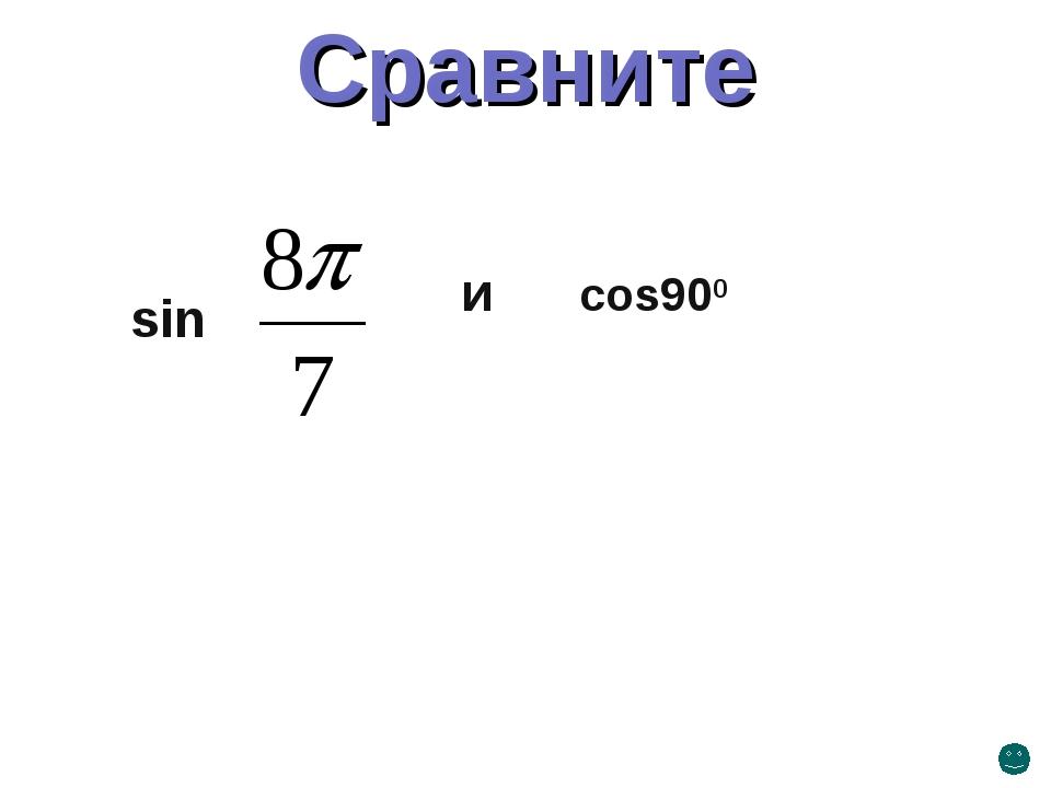 sin и cos900 Сравните