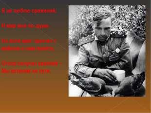Я не люблю сражений, И мир мне по душе, Но если враг захочет с войною к нам п