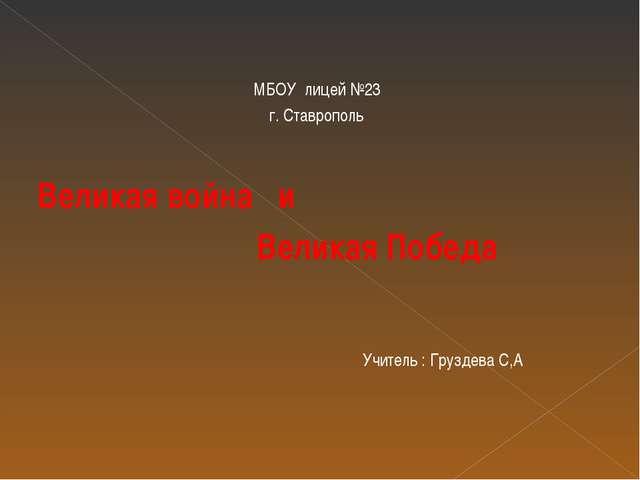 МБОУ лицей №23 г. Ставрополь Великая война и Великая Победа Учитель : Груздев...