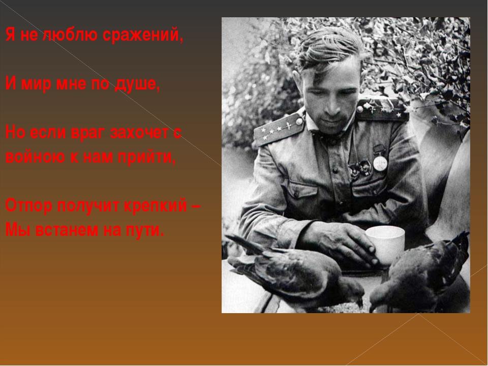 Я не люблю сражений, И мир мне по душе, Но если враг захочет с войною к нам п...