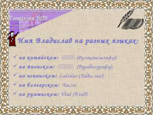 Имя Владислав на разных языках: на китайском: 弗拉季斯拉夫(Фулацзысылафу); на