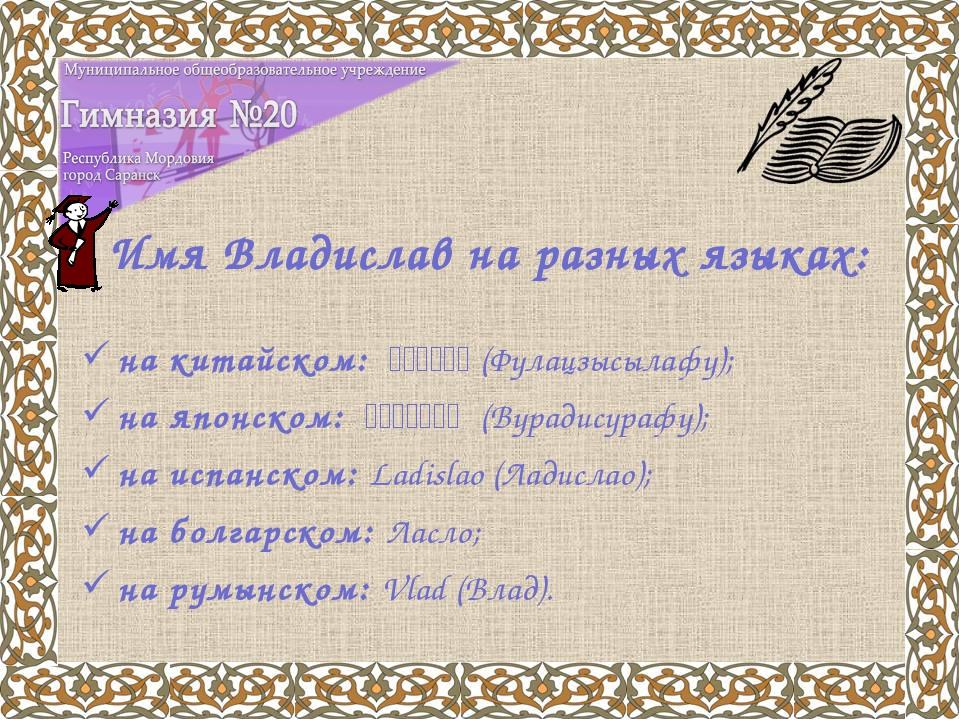 Имя Владислав на разных языках: на китайском: 弗拉季斯拉夫(Фулацзысылафу); на...