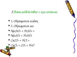 3.Взаимодействие с кислотами 1. Образуется осадок 2. Образуется газ Na2SiO3 +