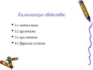 Химические свойства: 1.с металлами 2.с щелочами 3.с кислотами 4.с другими сол