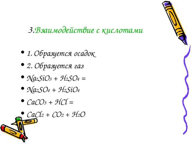 3.Взаимодействие с кислотами 1. Образуется осадок 2. Образуется газ Na2SiO3 +...