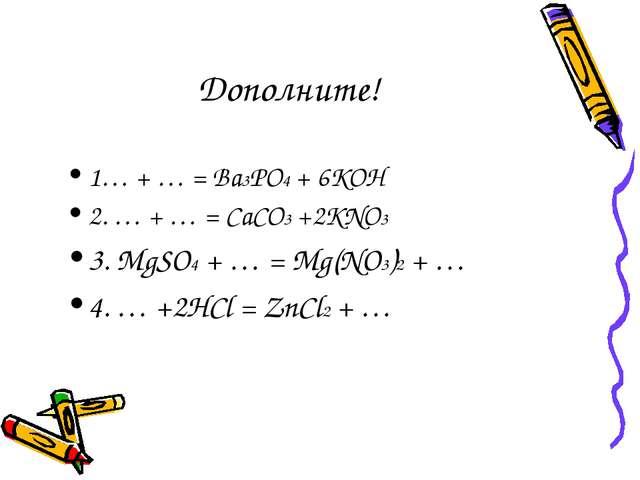 Дополните! 1… + … = Ba3PO4 + 6KOH 2. … + … = CaCO3 +2KNO3 3. MgSO4 + … = Mg(N...