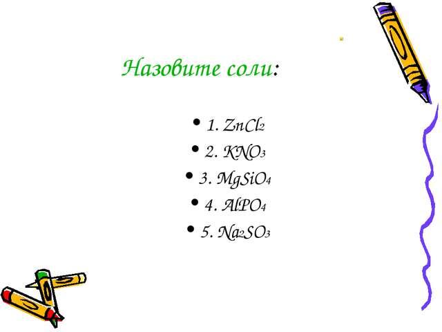 Назовите соли: 1. ZnCl2 2. KNO3 3. MgSiO4 4. AlPO4 5. Na2SO3