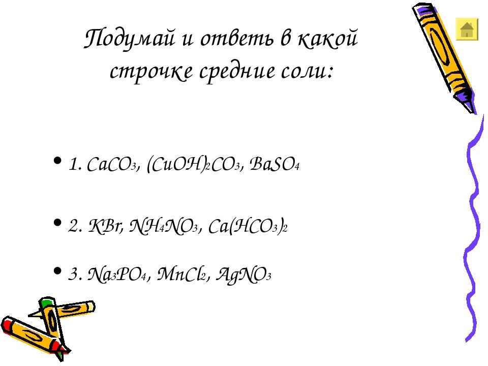 Подумай и ответь в какой строчке средние соли: 1. CaCO3, (CuOH)2CO3, BaSO4 2....