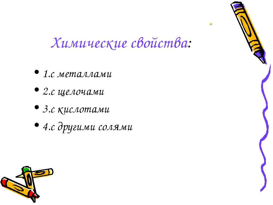 Химические свойства: 1.с металлами 2.с щелочами 3.с кислотами 4.с другими сол...