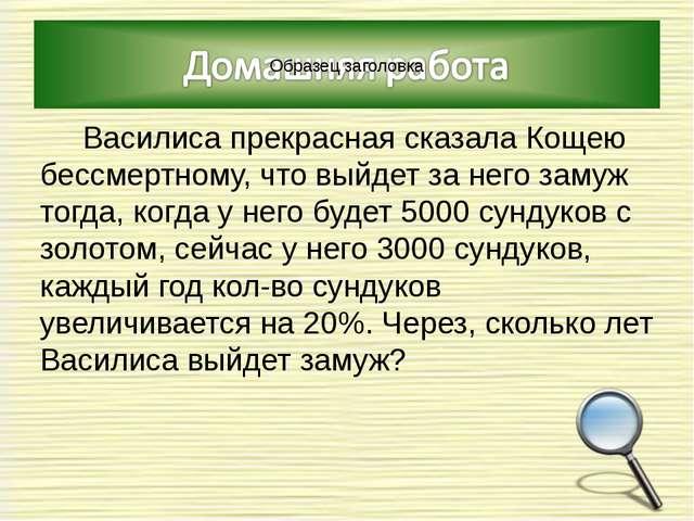 Василиса прекрасная сказала Кощею бессмертному, что выйдет за него замуж то...