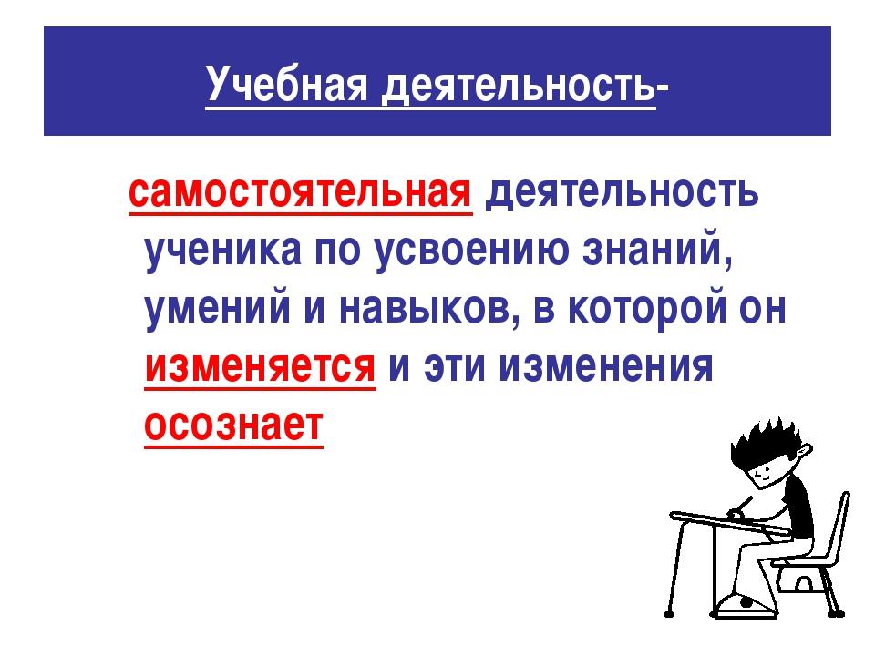 Учебная деятельность- самостоятельная деятельность ученика по усвоению знаний...
