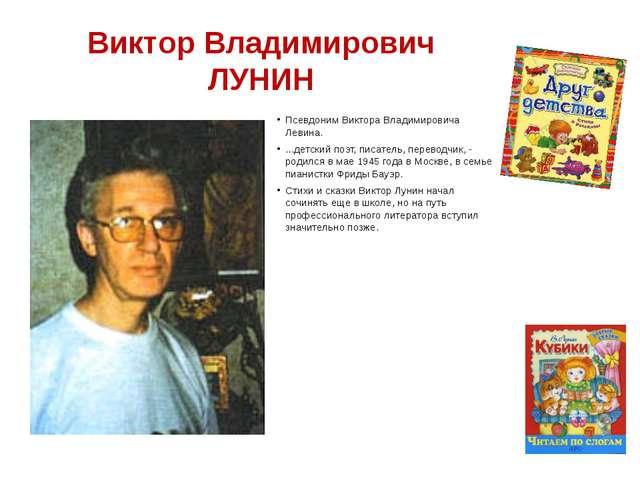 Виктор Владимирович ЛУНИН Псевдоним Виктора Владимировича Левина. ...детский...
