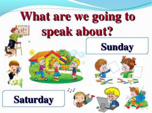 What are we going to speak about? Saturday Sunday