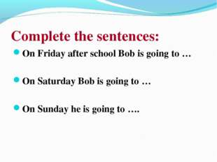 Complete the sentences: On Friday after school Bob is going to … On Saturday